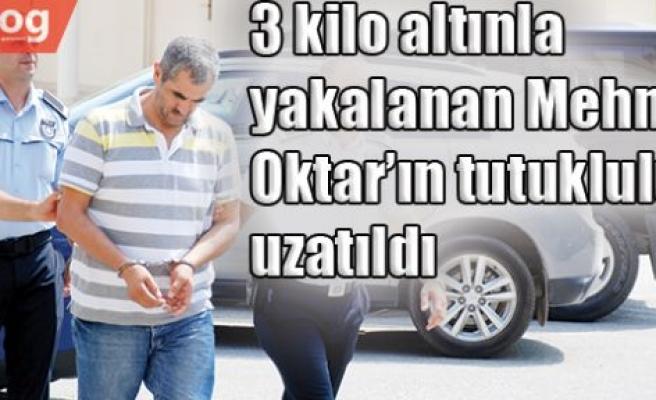 3 kilo altınla yakalanan Mehmet Oktar'ın tutukluluğu uzatıldı